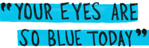 """""""Your eyes are so blue today."""""""